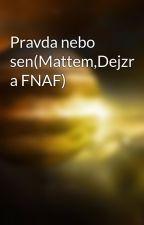 Pravda nebo sen(Mattem,Dejzr a FNAF) by Andulinka23
