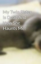 My Twin Sister Is Dead And Now She Haunts Me! by CupCakes148
