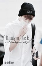 A Beauty In A Geek. (BTS Fanfic) CURRENTLY EDITING by kouumin