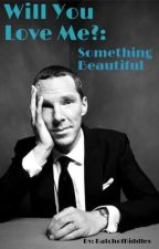 Will You Love Me?: Something Beautiful by batchofhiddles