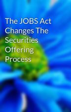 The JOBS Act Changes The Securities Offering Process by jordan56ali