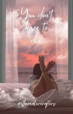 You don't have to die by xbeautifulphrasesx