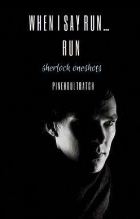 When I Say Run...RUN {Sherlock Oneshots} by PineHoultBatch