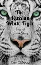 The Russian White Tiger. *Serie Talisman* Prequel, Short Story by Valymaumau