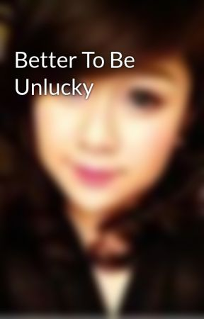 Better To Be Unlucky by kunkun238_hn