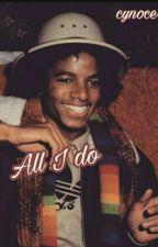 All I Do   MJ by cynoce