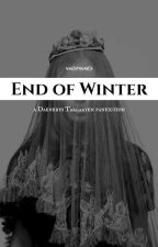 END OF WINTER || DAENERYS TARGARYEN by winterawaits