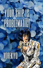 ♡ Your Ship Is Problematic! by vorekiyo