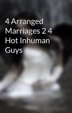 4 Arranged Marriages 2 4 Hot Inhuman Guys by VasheekaV