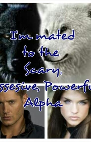 I'm Mated to the possesive,scary,powerful Alpha(under editing)