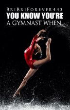 You Know Your a Gymnast When by briaclark