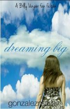 Dreaming Big (Billy Unger Fanfiction) by gonzalezmariai