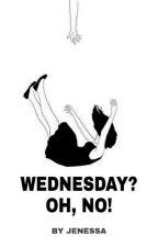 Wednesday? OH, NO!  by Jenessa22