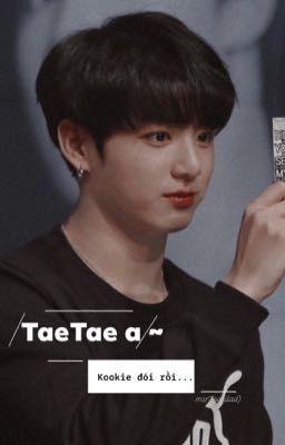Đọc truyện vkook | h | taetae a ~ kookie đói rồi ...