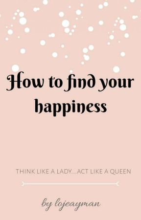 How to find your happiness |√ by lojeayman