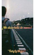 ¿ME DICES HOLA DE NUEVO? by TatyLaMejor1