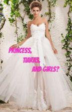 Princess, Tiaras And Girls? (GirlxGirl) (ON HOLD) by TheWriteress