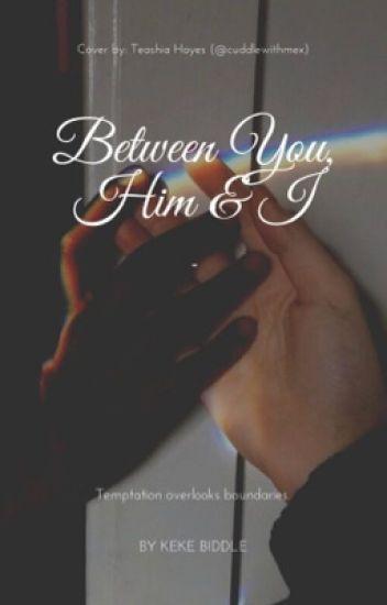 Between You, Him & I.