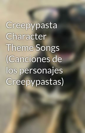 Creepypasta Character Theme Songs (Canciones de los personajes Creepypastas) by Dark_NinaTKiller