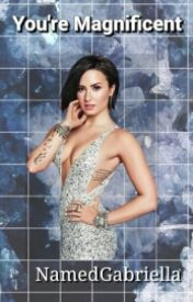 You're Magnificent (Demi Lovato Fanfic) by NamedGabriella