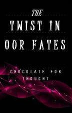 The Twist in Our Fates by ChocolateForThought