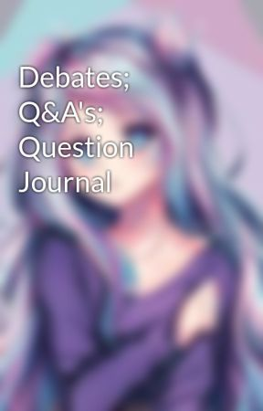 Debates; Q&A's; Question Journal by bookaholicisawesome
