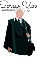 Screw You (Draco Malfoy x reader love story) by KweenShmemm