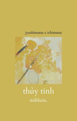 Đọc truyện Thủy Tinh [ Jyushi x Ichi ] - Mikhain