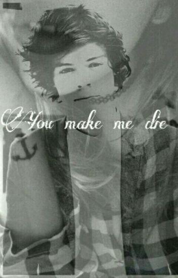 You make me  die