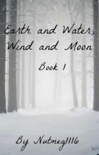 Earth and Water, Wind and Moon (Book 1) by Nutmeg1116