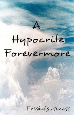 A Hypocrite Forevermore by FriskyBusiness