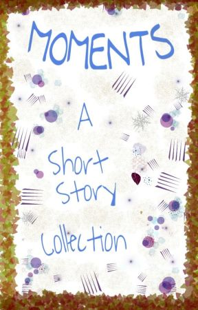 Moments- A short story collection by enthralledreader
