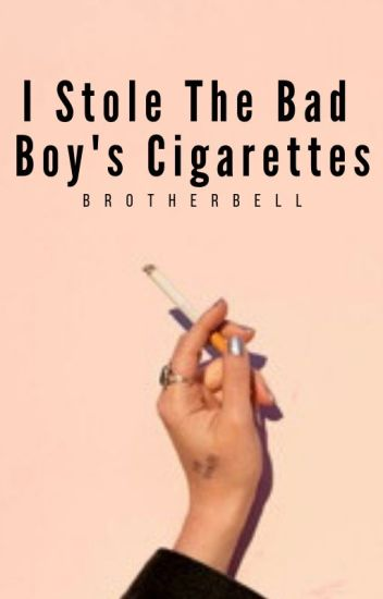I stole the bad boy's cigarettes