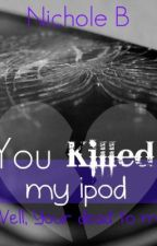 YOU KILLED MY IPOD,well you're dead to me now! by nbapt1