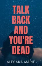 Talk Back And You're DEAD! [BOOK1-28Parts-COMPLETE] by Alesana_Marie