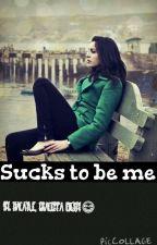 Sucks To Be Me by Macaylegraceffa
