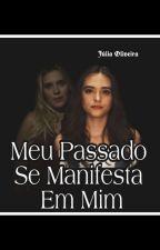 Meu Passado Se Manifesta Em Mim.(3° Versão-COMPLETO) by JuliaOliveira727