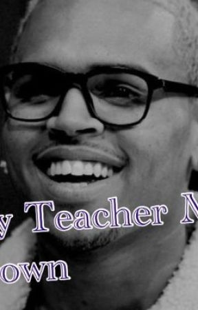 My Teacher Mr. Brown: A Chris Brown Fan Fiction by CBreezylover89