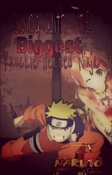 Living With The Biggest Knuckle Headed Ninja! (Naruto Fan Fic)
