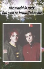 The World is Ugly, But You're Beautiful to Me. (Frerard) by iamthesettingsun