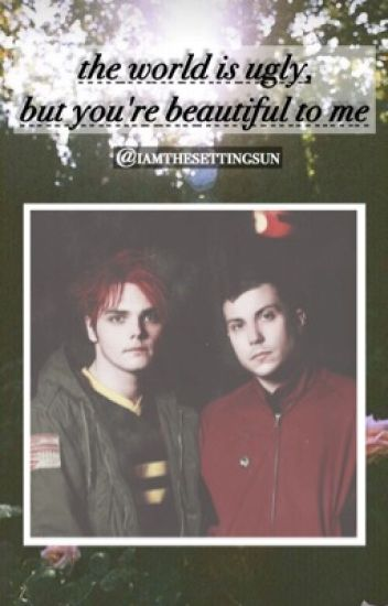 The World is Ugly, But You're Beautiful to Me. (Frerard)