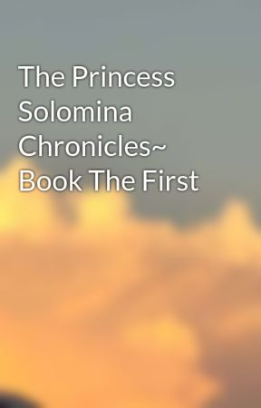 The Princess Solomina Chronicles~ Book The First by DaniaA8