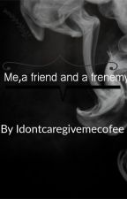 Me,a friend and a frenemy by Idontcaregivemecofee