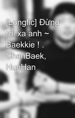 [Longfic] Đừng rời xa anh ~ Baekkie ! . ChanBaek, HunHan