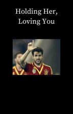 Holding Her, Loving You [Cesc Fàbregas] by Jayme112234