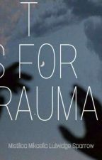 T is for Trauma by Mistilica4286
