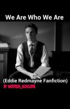 We Are Who We Are (Eddie Redmayne fanfiction) by ieropoison