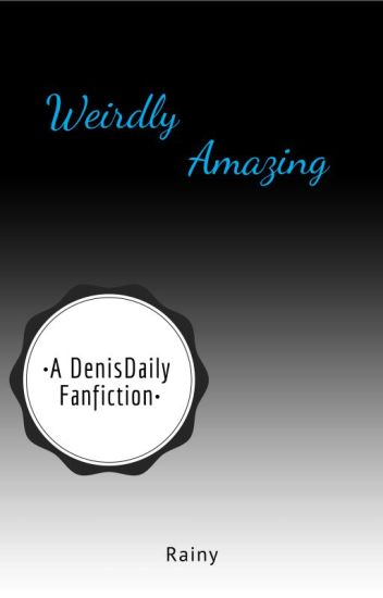Weirdly Amazing A Denisdaily Fanfiction Rainy Wattpad