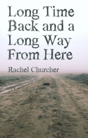 Long Time Back and a Long Way From Here by RachelChurcher