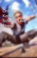 Only You (A Kendall Schmidt Love Story) by Kendizzzlelover